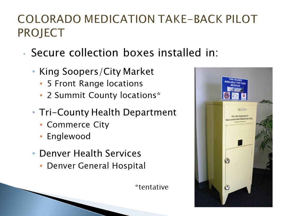 Secure collection boxes installed in: King Soopers/City Market 5 Front Range locations 2 Summit County locations* Tri-County Health Department Commerce City Englewood Denver Health Services Denver General Hospital *tentative