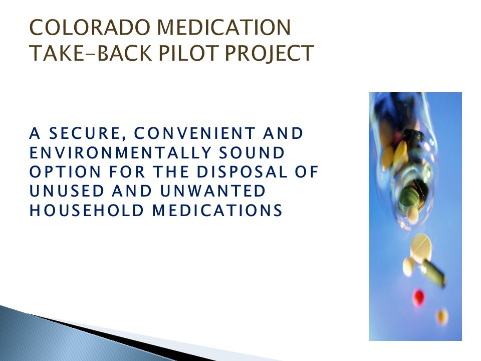Nursing Homes 20-bed nursing home Up to 20 gallons per month of waste medications ~ 220 nursing homes in Colorado Estimated 4,400 gallons per month Flushed, trashed or improperly disposed
