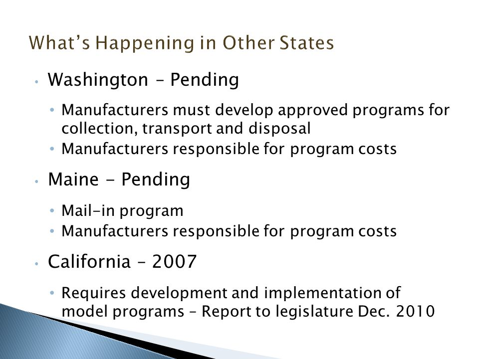 Washington – Pending Manufacturers must develop approved programs for collection, transport and disposal Manufacturers responsible for program costs Maine - Pending Mail-in program Manufacturers responsible for program costs California – 2007 Requires development and implementation of model programs – Report to legislature Dec.