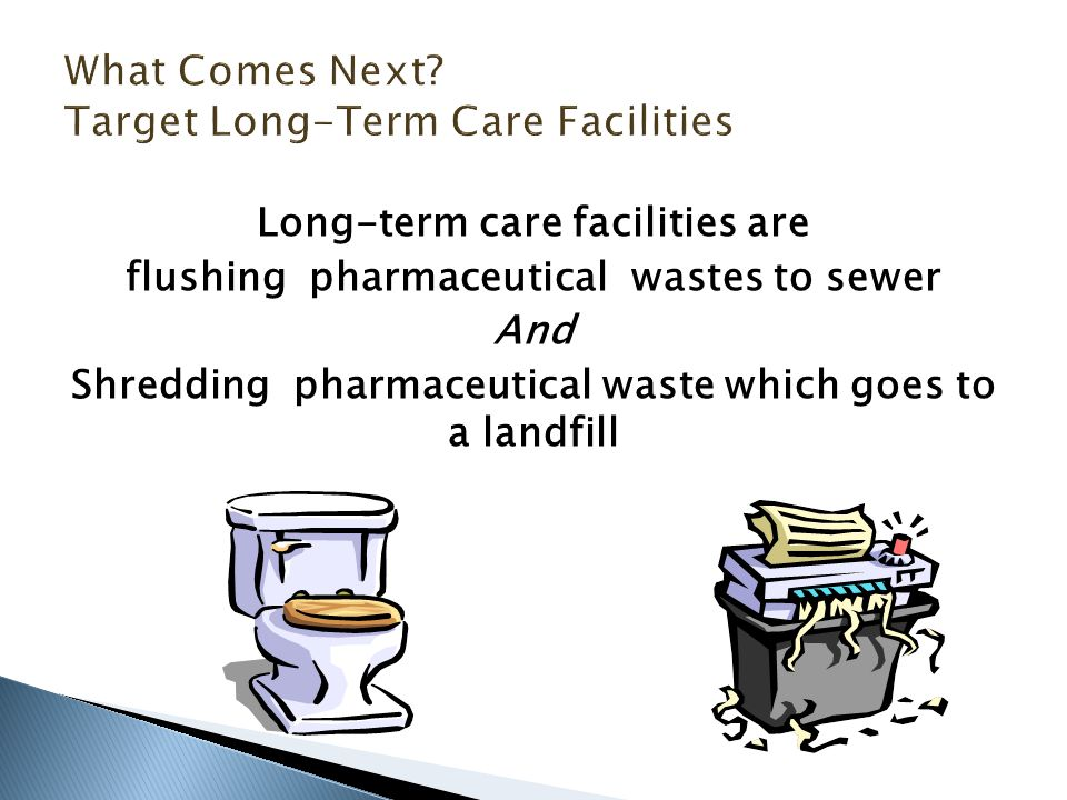 Long-term care facilities are flushing pharmaceutical wastes to sewer And Shredding pharmaceutical waste which goes to a landfill