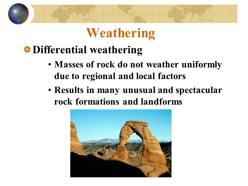 Weathering Differential weathering Masses of rock do not weather uniformly due to regional and local factors Results in many unusual and spectacular r