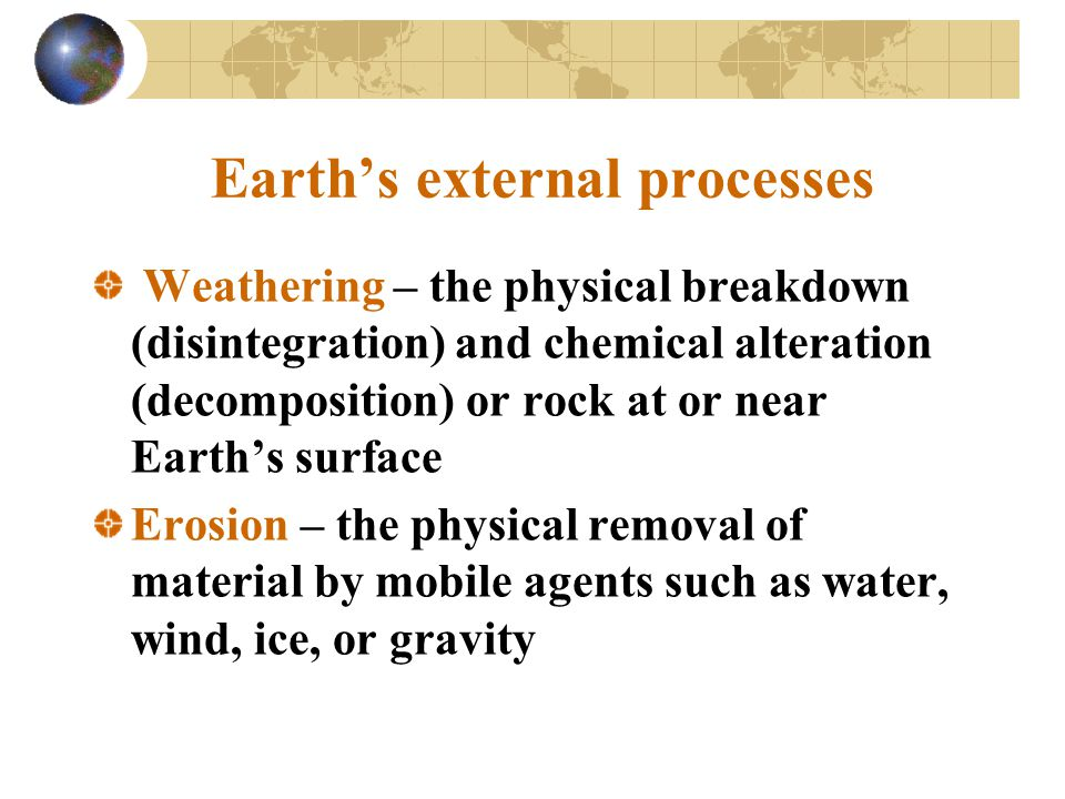Weathering Two types of weathering Mechanical weathering – breaking of rocks into smaller pieces Four types of mechanical weathering –Frost wedging – alternate freezing and thawing of water in fractures and cracks promotes the disintegration of rocks