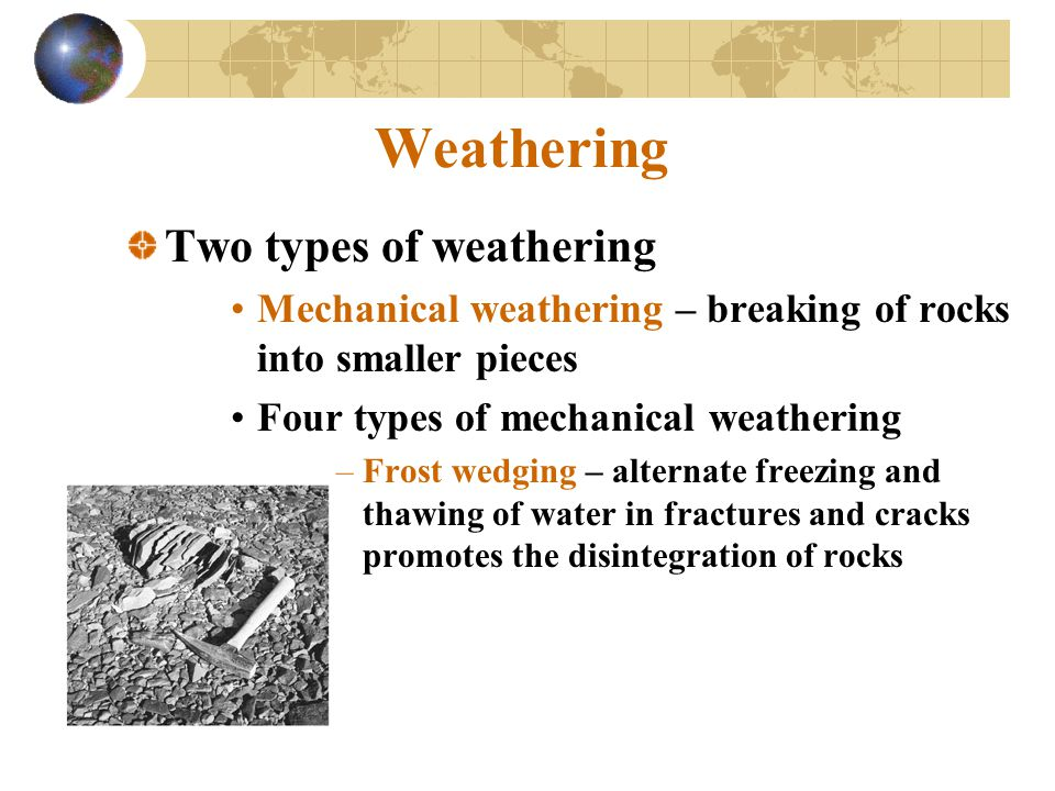 Weathering Two types of weathering Mechanical weathering – breaking of rocks into smaller pieces Four types of mechanical weathering –Frost wedging –