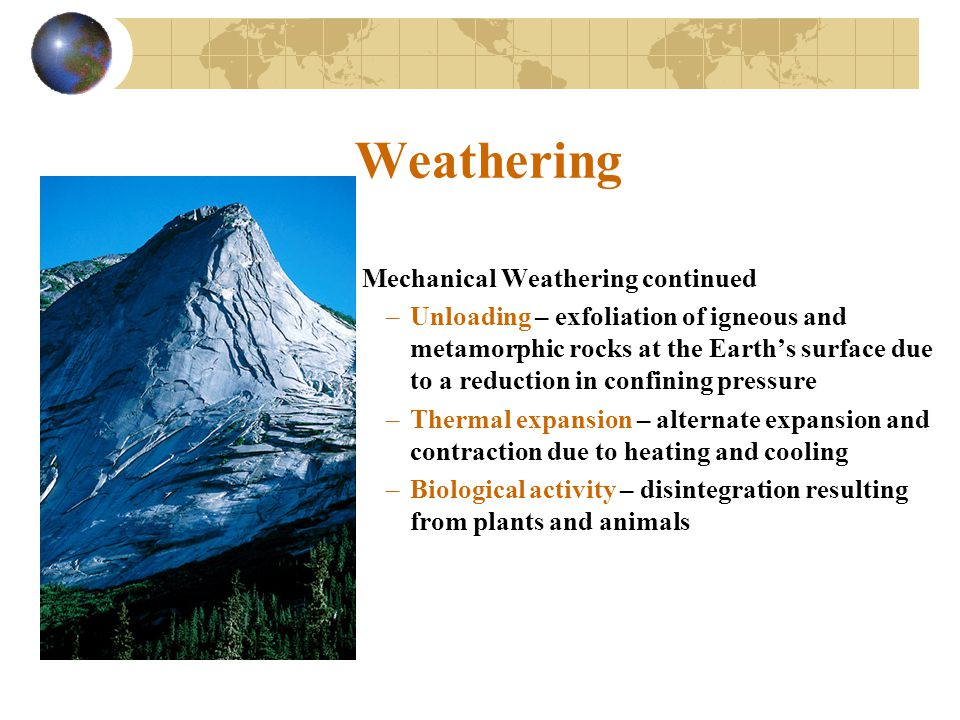 Weathering Mechanical Weathering continued –Unloading – exfoliation of igneous and metamorphic rocks at the Earth's surface due to a reduction in conf