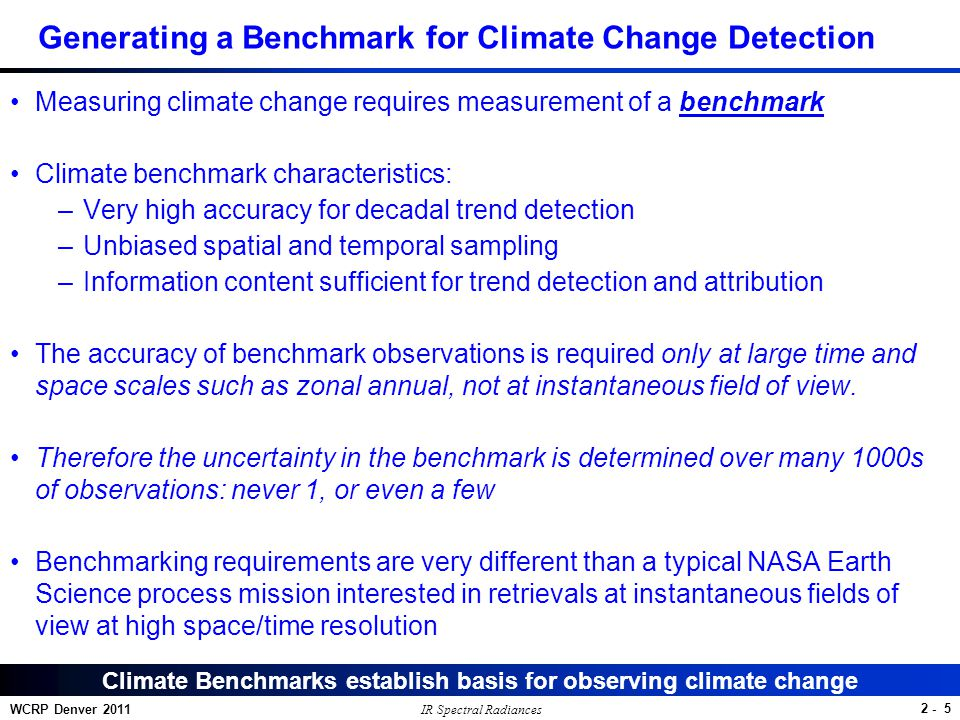 2 - 6 WCRP Denver 2011 Trend Accuracy: Error Sources, Scales Calibration dominates largest climate scales, orbital sampling the smallest - Calibration uncertainty dominates largest climate scales - Orbit sampling dominates smallest climate scales - Instrument noise less important at all scales, even for IR - All results for 1 90 degree orbit