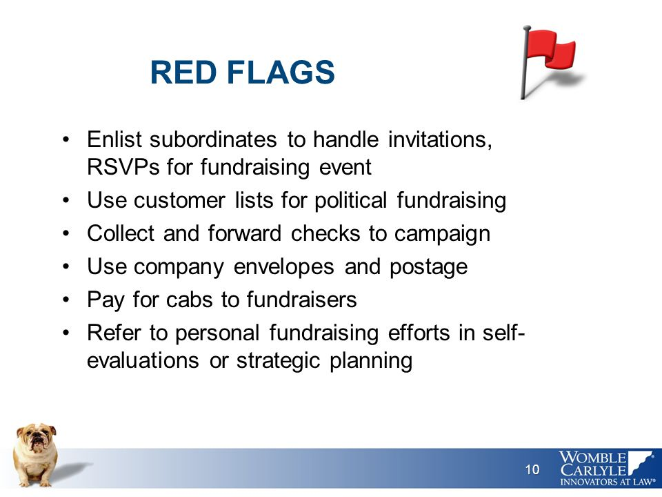 RED FLAGS Enlist subordinates to handle invitations, RSVPs for fundraising event Use customer lists for political fundraising Collect and forward checks to campaign Use company envelopes and postage Pay for cabs to fundraisers Refer to personal fundraising efforts in self- evaluations or strategic planning 10