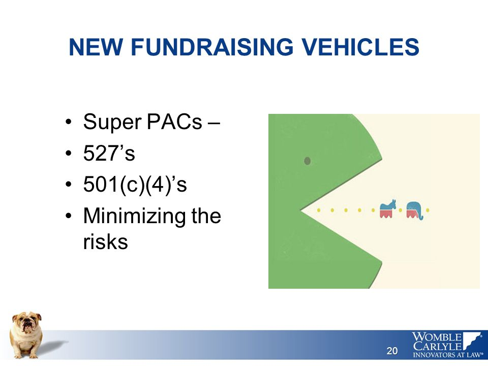NEW FUNDRAISING VEHICLES Super PACs – 527's 501(c)(4)'s Minimizing the risks 20
