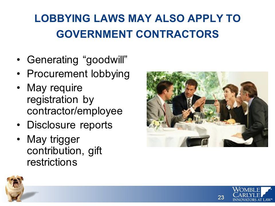 LOBBYING LAWS MAY ALSO APPLY TO GOVERNMENT CONTRACTORS Generating goodwill Procurement lobbying May require registration by contractor/employee Disclosure reports May trigger contribution, gift restrictions 23