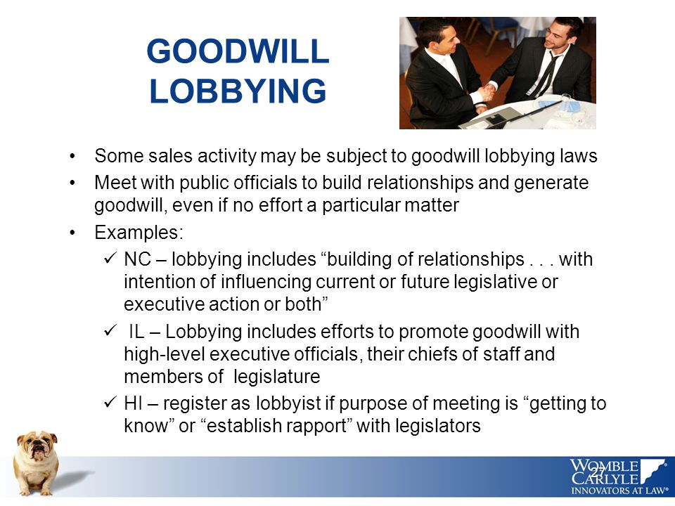 GOODWILL LOBBYING Some sales activity may be subject to goodwill lobbying laws Meet with public officials to build relationships and generate goodwill, even if no effort a particular matter Examples: NC – lobbying includes building of relationships...