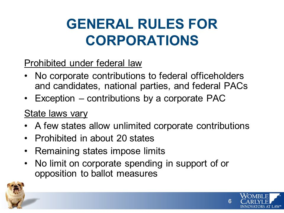GENERAL RULES FOR CORPORATIONS Prohibited under federal law No corporate contributions to federal officeholders and candidates, national parties, and federal PACs Exception – contributions by a corporate PAC State laws vary A few states allow unlimited corporate contributions Prohibited in about 20 states Remaining states impose limits No limit on corporate spending in support of or opposition to ballot measures 6