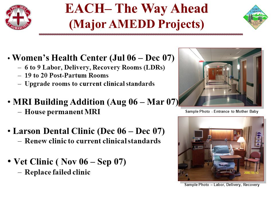 Women's Health Center (Jul 06 – Dec 07) –6 to 9 Labor, Delivery, Recovery Rooms (LDRs) –19 to 20 Post-Partum Rooms –Upgrade rooms to current clinical standards MRI Building Addition (Aug 06 – Mar 07) –House permanent MRI Larson Dental Clinic (Dec 06 – Dec 07) –Renew clinic to current clinical standards Vet Clinic ( Nov 06 – Sep 07) –Replace failed clinic EACH– The Way Ahead (Major AMEDD Projects) Sample Photo - Entrance to Mother Baby Sample Photo – Labor, Delivery, Recovery