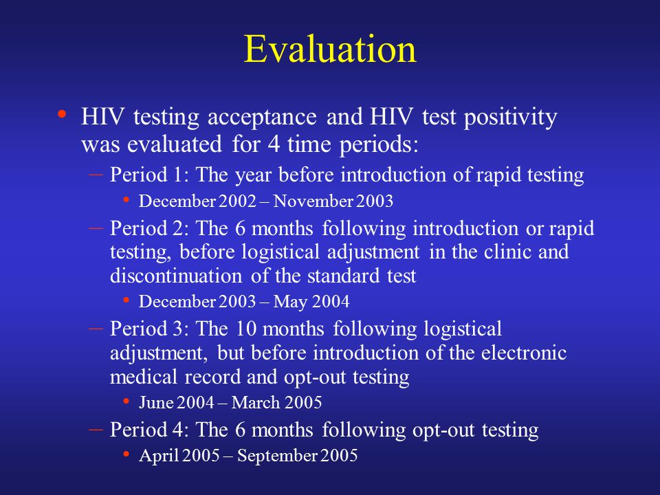 Evaluation HIV testing acceptance and HIV test positivity was evaluated for 4 time periods: – Period 1: The year before introduction of rapid testing December 2002 – November 2003 – Period 2: The 6 months following introduction or rapid testing, before logistical adjustment in the clinic and discontinuation of the standard test December 2003 – May 2004 – Period 3: The 10 months following logistical adjustment, but before introduction of the electronic medical record and opt-out testing June 2004 – March 2005 – Period 4: The 6 months following opt-out testing April 2005 – September 2005