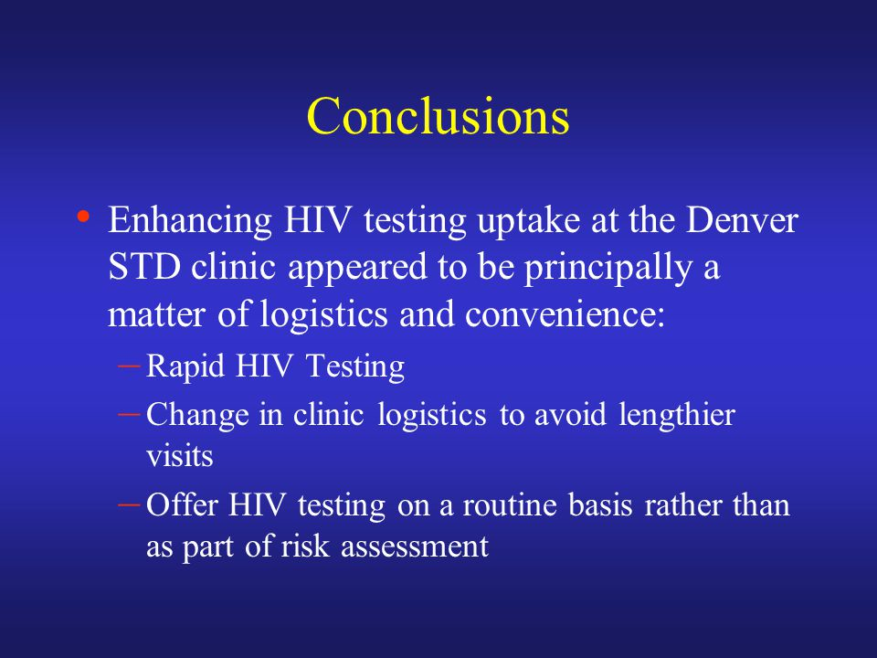 Conclusions Enhancing HIV testing uptake at the Denver STD clinic appeared to be principally a matter of logistics and convenience: – Rapid HIV Testing – Change in clinic logistics to avoid lengthier visits – Offer HIV testing on a routine basis rather than as part of risk assessment