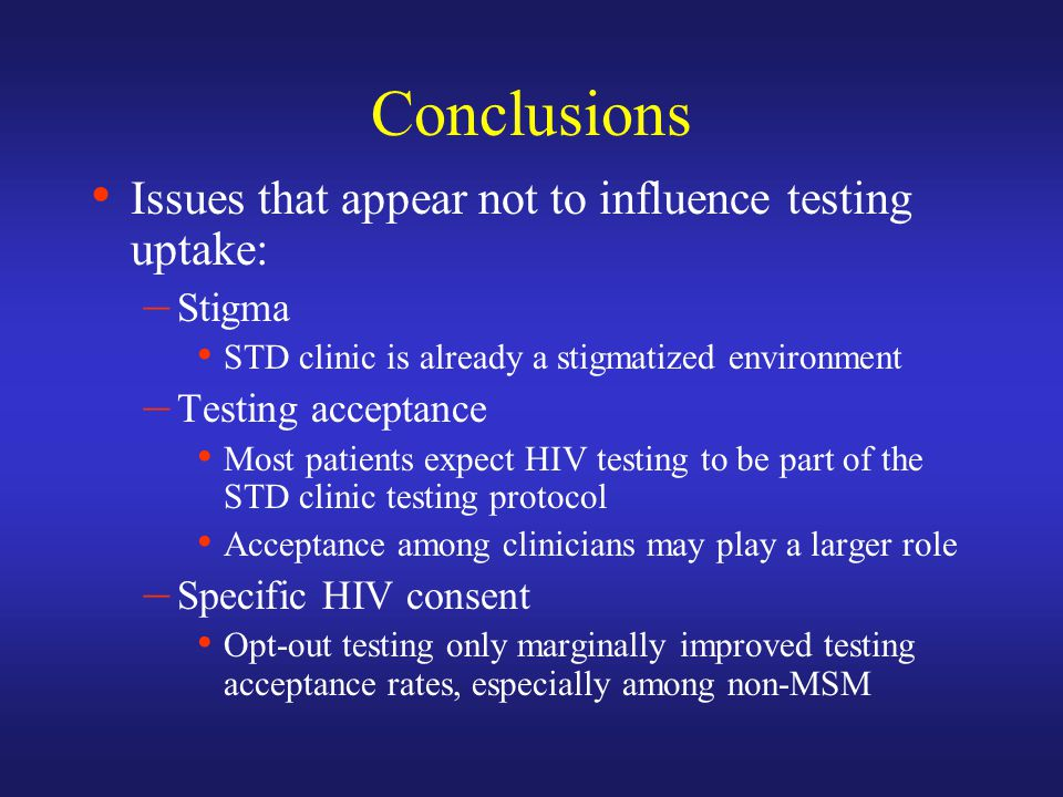 Conclusions Issues that appear not to influence testing uptake: – Stigma STD clinic is already a stigmatized environment – Testing acceptance Most patients expect HIV testing to be part of the STD clinic testing protocol Acceptance among clinicians may play a larger role – Specific HIV consent Opt-out testing only marginally improved testing acceptance rates, especially among non-MSM