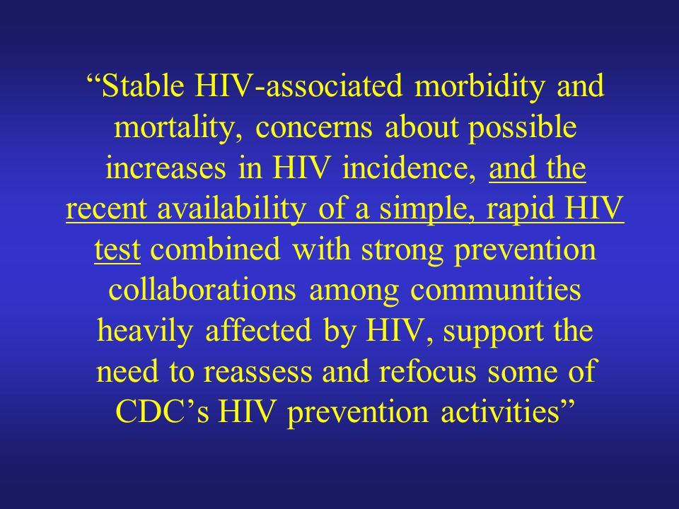 Stable HIV-associated morbidity and mortality, concerns about possible increases in HIV incidence, and the recent availability of a simple, rapid HIV test combined with strong prevention collaborations among communities heavily affected by HIV, support the need to reassess and refocus some of CDC's HIV prevention activities