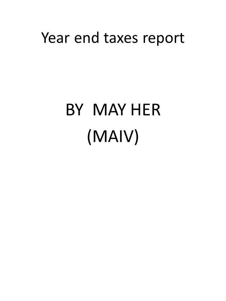 Year end taxes report BY MAY HER (MAIV)