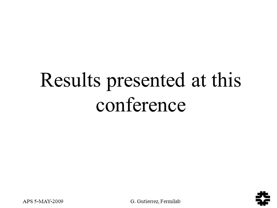 APS 5-MAY-2009 G. Gutierrez, Fermilab Results presented at this conference