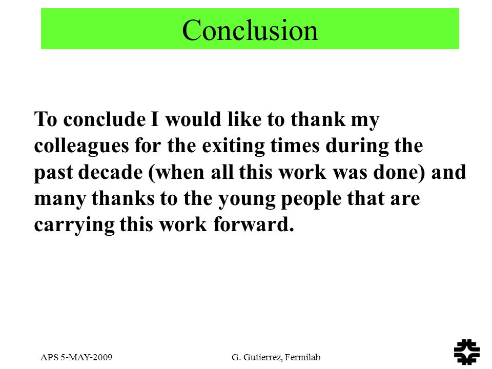 APS 5-MAY-2009 G. Gutierrez, Fermilab Conclusion To conclude I would like to thank my colleagues for the exiting times during the past decade (when al