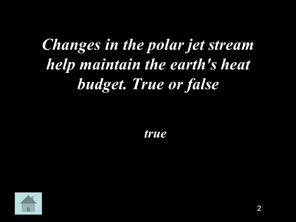 Changes in the polar jet stream help maintain the earth's heat budget. True or false true 2