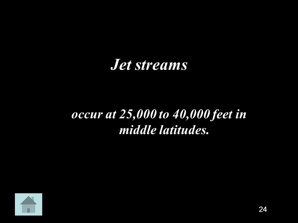 Jet streams occur at 25,000 to 40,000 feet in middle latitudes. 24