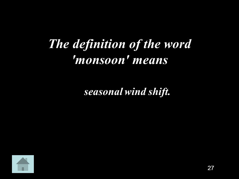 The definition of the word 'monsoon' means seasonal wind shift. 27