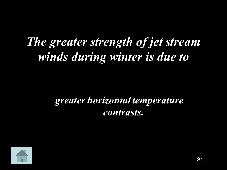 The greater strength of jet stream winds during winter is due to greater horizontal temperature contrasts. 31