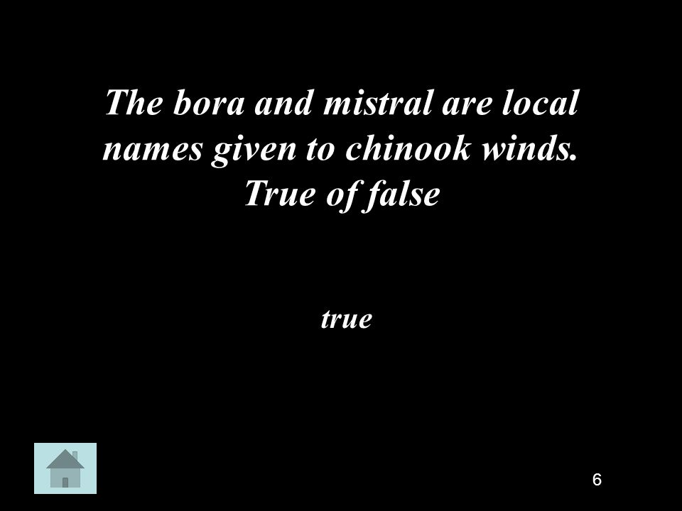 The bora and mistral are local names given to chinook winds. True of false true 6