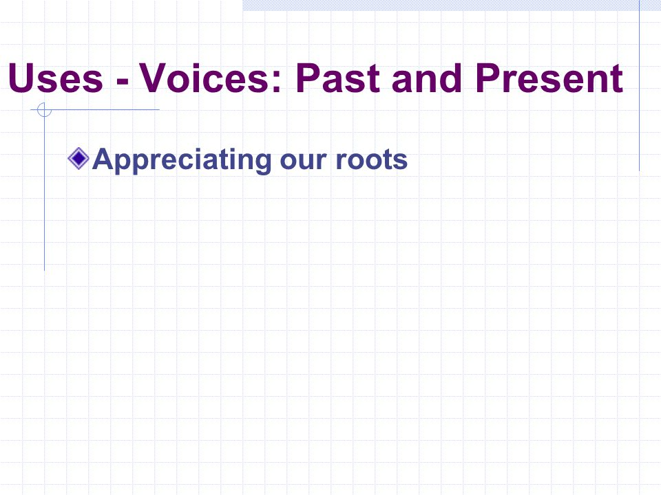 Uses - Voices: Past and Present Appreciating our roots