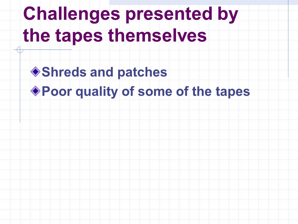 Challenges presented by the tapes themselves Shreds and patches Poor quality of some of the tapes