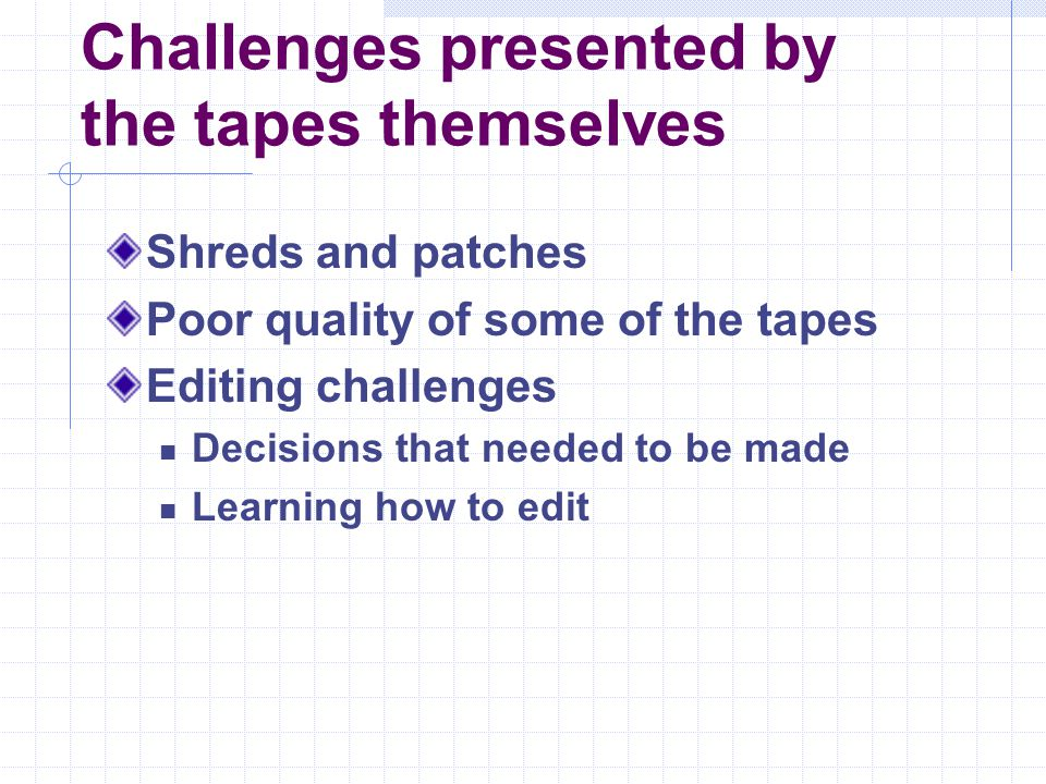 Challenges presented by the tapes themselves Shreds and patches Poor quality of some of the tapes Editing challenges Decisions that needed to be made
