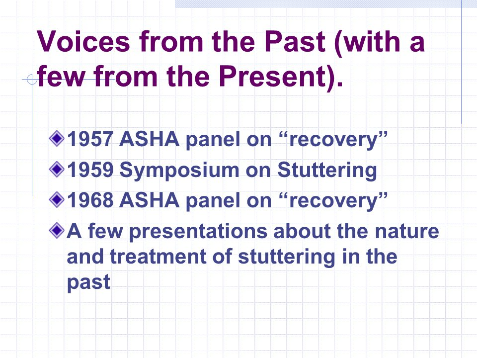 "Voices from the Past (with a few from the Present). 1957 ASHA panel on ""recovery"" 1959 Symposium on Stuttering 1968 ASHA panel on ""recovery"" A few pre"