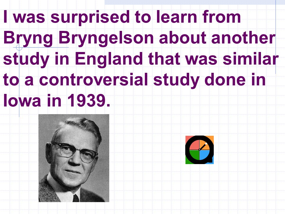 I was surprised to learn from Bryng Bryngelson about another study in England that was similar to a controversial study done in Iowa in 1939.