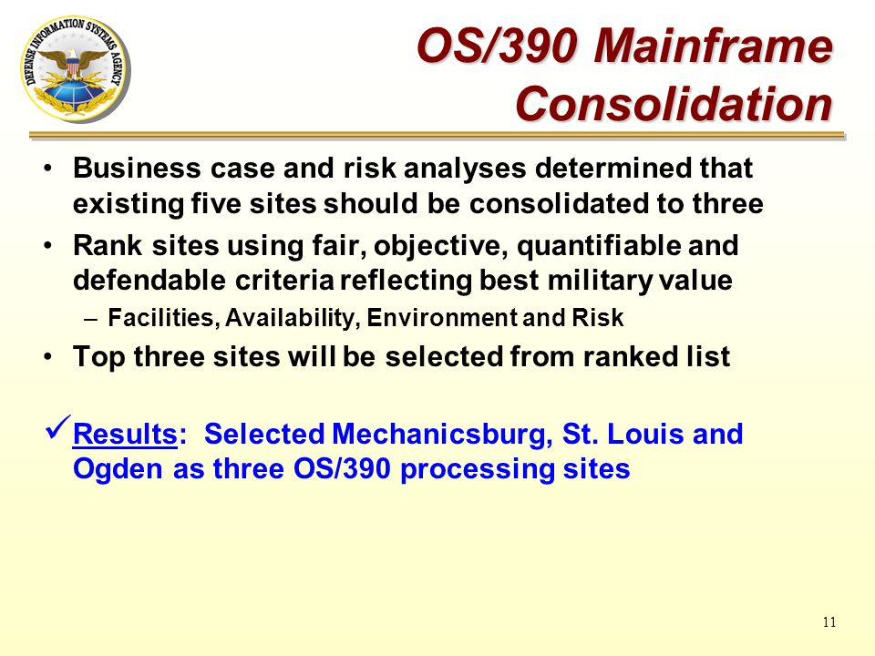 11 OS/390 Mainframe Consolidation Business case and risk analyses determined that existing five sites should be consolidated to three Rank sites using fair, objective, quantifiable and defendable criteria reflecting best military value –Facilities, Availability, Environment and Risk Top three sites will be selected from ranked list Results: Selected Mechanicsburg, St.