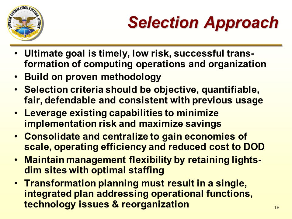 16 Selection Approach Ultimate goal is timely, low risk, successful trans- formation of computing operations and organization Build on proven methodology Selection criteria should be objective, quantifiable, fair, defendable and consistent with previous usage Leverage existing capabilities to minimize implementation risk and maximize savings Consolidate and centralize to gain economies of scale, operating efficiency and reduced cost to DOD Maintain management flexibility by retaining lights- dim sites with optimal staffing Transformation planning must result in a single, integrated plan addressing operational functions, technology issues & reorganization