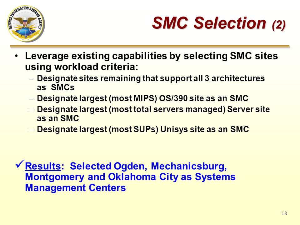 18 SMC Selection (2) Leverage existing capabilities by selecting SMC sites using workload criteria: –Designate sites remaining that support all 3 architectures as SMCs –Designate largest (most MIPS) OS/390 site as an SMC –Designate largest (most total servers managed) Server site as an SMC –Designate largest (most SUPs) Unisys site as an SMC Results: Selected Ogden, Mechanicsburg, Montgomery and Oklahoma City as Systems Management Centers