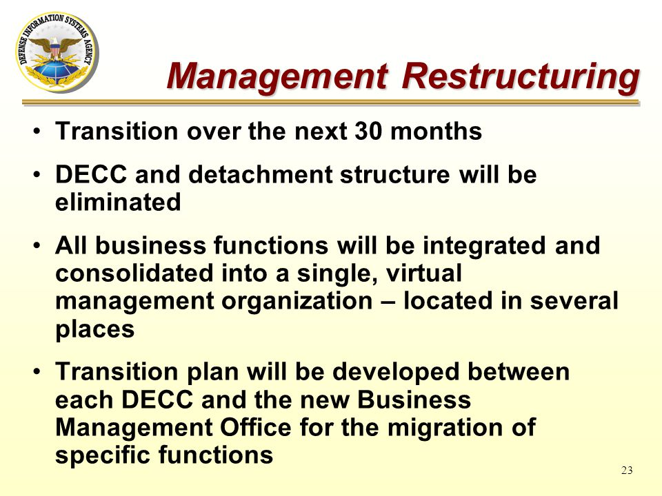 23 Transition over the next 30 months DECC and detachment structure will be eliminated All business functions will be integrated and consolidated into a single, virtual management organization – located in several places Transition plan will be developed between each DECC and the new Business Management Office for the migration of specific functions Management Restructuring