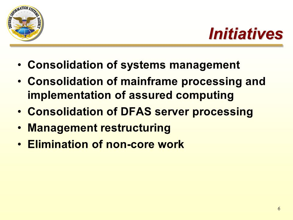 6 Initiatives Consolidation of systems management Consolidation of mainframe processing and implementation of assured computing Consolidation of DFAS server processing Management restructuring Elimination of non-core work