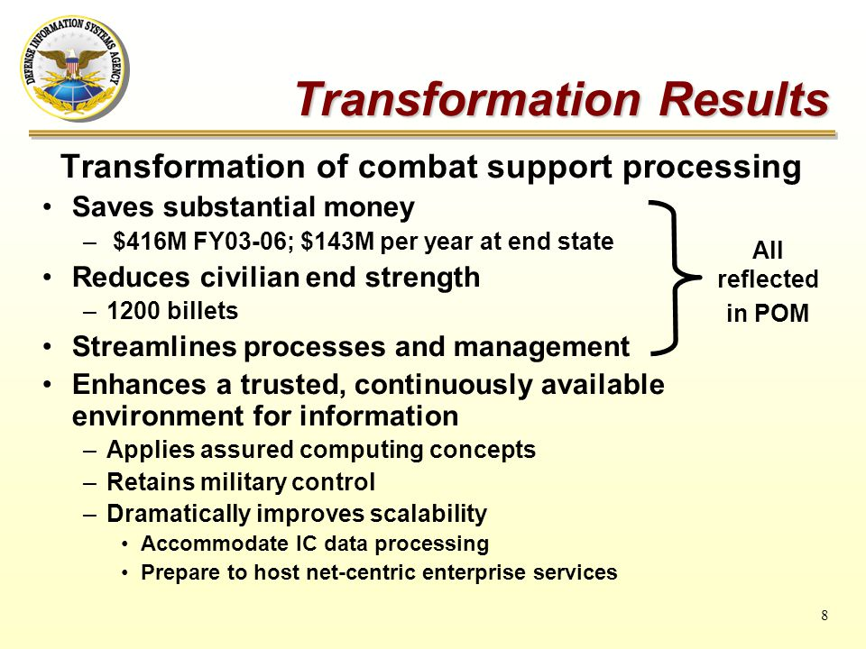 8 Transformation Results Transformation of combat support processing Saves substantial money – $416M FY03-06; $143M per year at end state Reduces civilian end strength –1200 billets Streamlines processes and management Enhances a trusted, continuously available environment for information –Applies assured computing concepts –Retains military control –Dramatically improves scalability Accommodate IC data processing Prepare to host net-centric enterprise services All reflected in POM