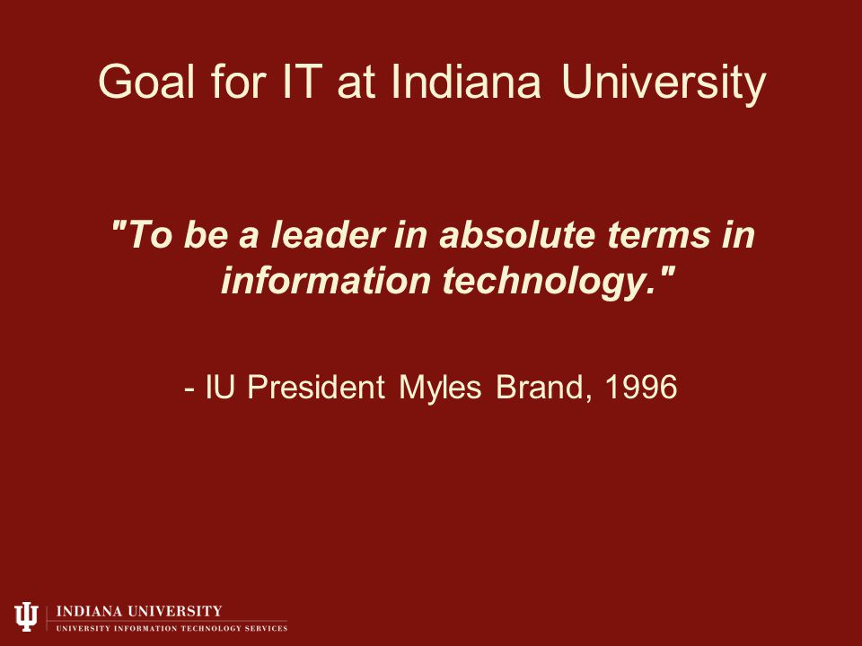Goal for IT at Indiana University To be a leader in absolute terms in information technology. - IU President Myles Brand, 1996