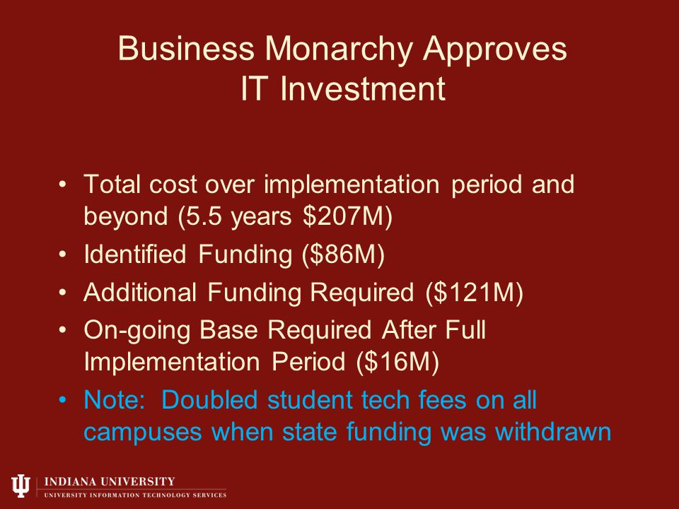 Business Monarchy Approves IT Investment Total cost over implementation period and beyond (5.5 years $207M) Identified Funding ($86M) Additional Funding Required ($121M) On-going Base Required After Full Implementation Period ($16M) Note: Doubled student tech fees on all campuses when state funding was withdrawn