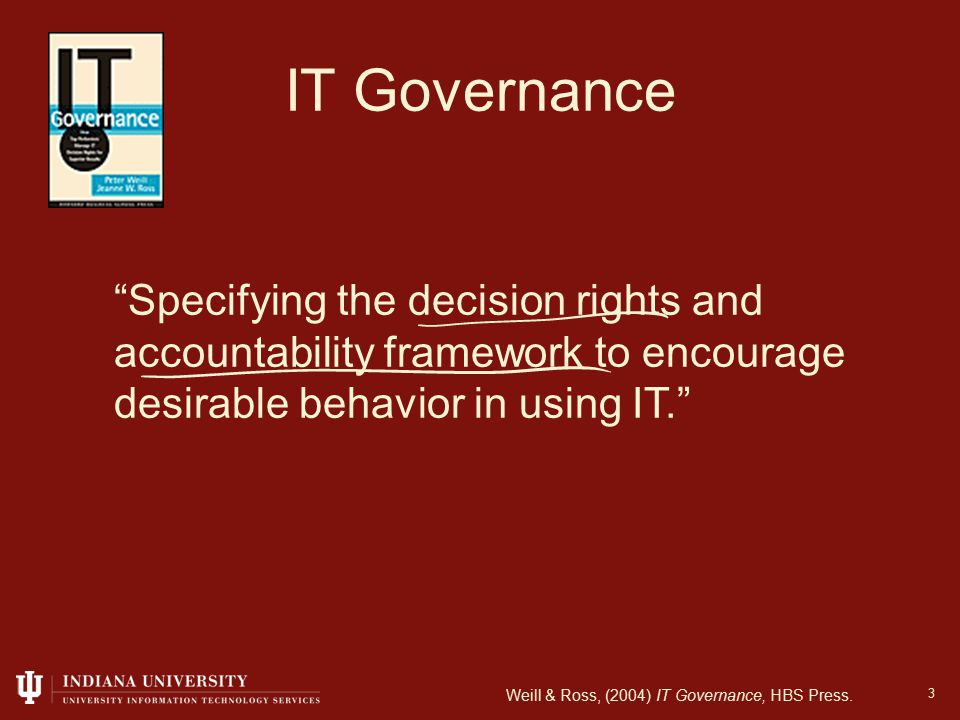 3 IT Governance Specifying the decision rights and accountability framework to encourage desirable behavior in using IT. Weill & Ross, (2004) IT Governance, HBS Press.