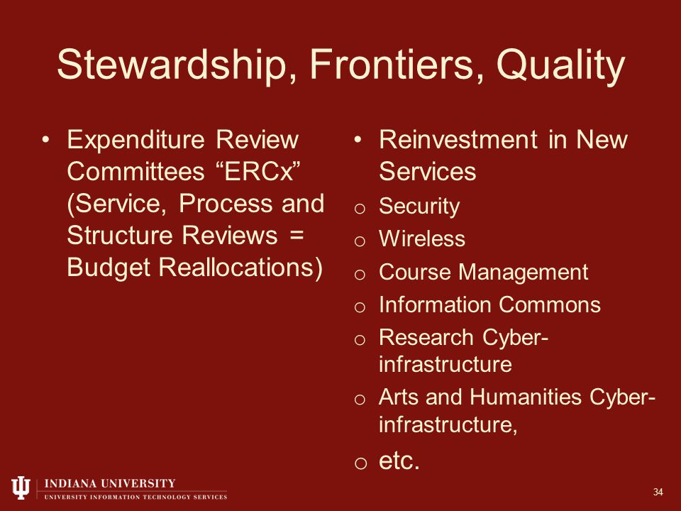Stewardship, Frontiers, Quality Expenditure Review Committees ERCx (Service, Process and Structure Reviews = Budget Reallocations) Reinvestment in New Services o Security o Wireless o Course Management o Information Commons o Research Cyber- infrastructure o Arts and Humanities Cyber- infrastructure, o etc.