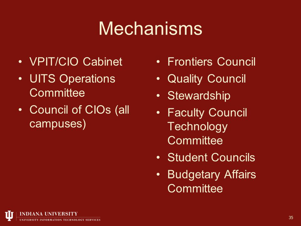 Mechanisms VPIT/CIO Cabinet UITS Operations Committee Council of CIOs (all campuses) Frontiers Council Quality Council Stewardship Faculty Council Technology Committee Student Councils Budgetary Affairs Committee 35