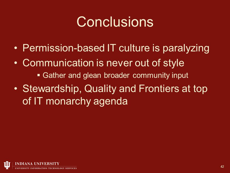 Conclusions Permission-based IT culture is paralyzing Communication is never out of style  Gather and glean broader community input Stewardship, Quality and Frontiers at top of IT monarchy agenda 42