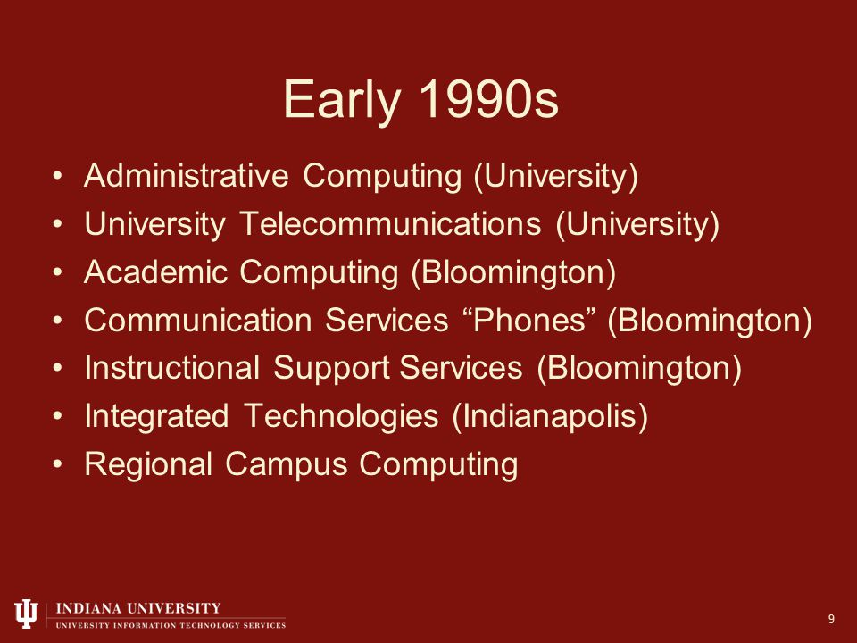 Early 1990s Administrative Computing (University) University Telecommunications (University) Academic Computing (Bloomington) Communication Services Phones (Bloomington) Instructional Support Services (Bloomington) Integrated Technologies (Indianapolis) Regional Campus Computing 9