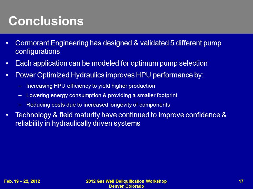 Feb. 19 – 22, 20122012 Gas Well Deliquification Workshop Denver, Colorado 17 Conclusions Cormorant Engineering has designed & validated 5 different pu