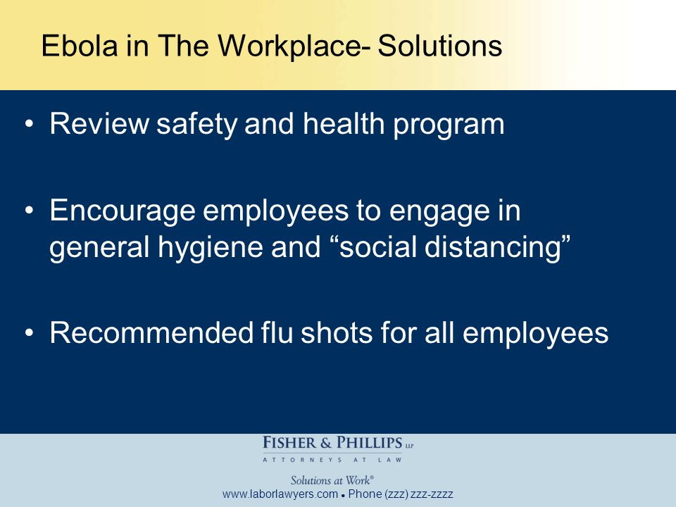 www.laborlawyers.com ● Phone (zzz) zzz-zzzz Ebola in The Workplace- Solutions Review safety and health program Encourage employees to engage in general hygiene and social distancing Recommended flu shots for all employees