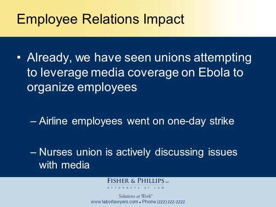 www.laborlawyers.com ● Phone (zzz) zzz-zzzz Employee Relations Impact Already, we have seen unions attempting to leverage media coverage on Ebola to organize employees –Airline employees went on one-day strike –Nurses union is actively discussing issues with media