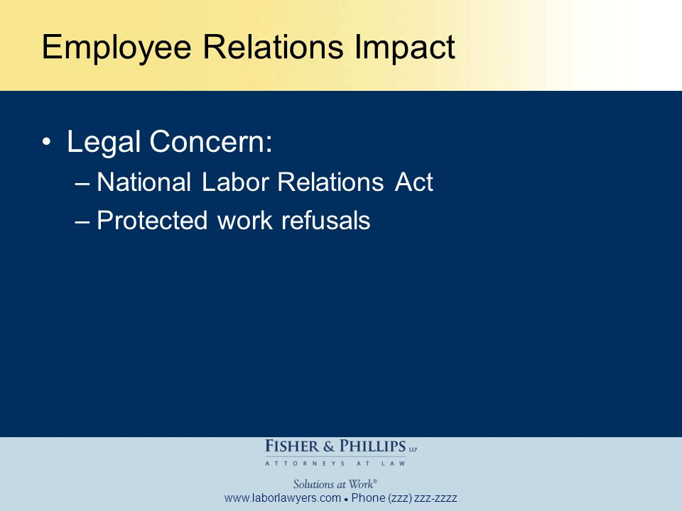 www.laborlawyers.com ● Phone (zzz) zzz-zzzz Employee Relations Impact Legal Concern: –National Labor Relations Act –Protected work refusals