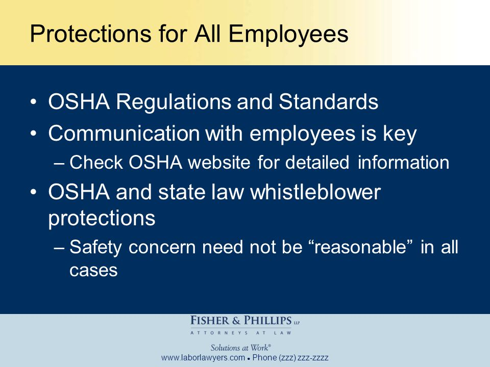 www.laborlawyers.com ● Phone (zzz) zzz-zzzz Protections for All Employees OSHA Regulations and Standards Communication with employees is key –Check OSHA website for detailed information OSHA and state law whistleblower protections –Safety concern need not be reasonable in all cases